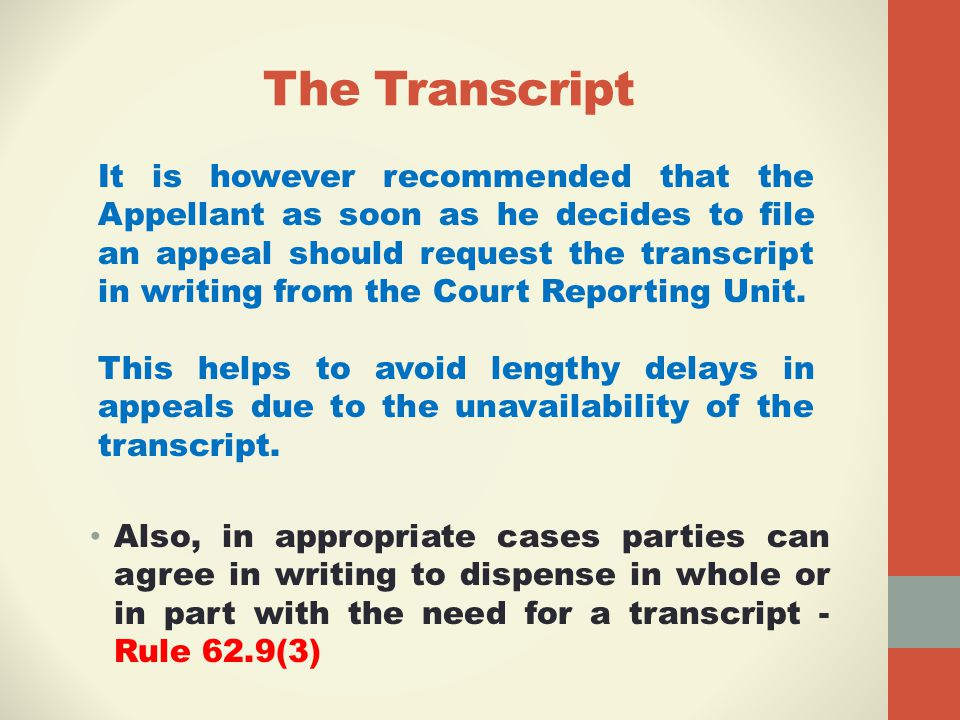 The Transcript Also, in appropriate cases parties can agree in writing to dispense in whole or in part with the need for a transcript - Rule 62.9(3) It is however recommended that the Appellant as soon as he decides to file an appeal should request the transcript in writing from the Court Reporting Unit.