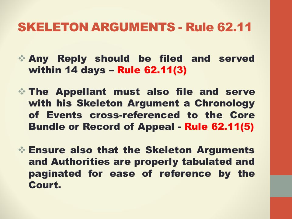 SKELETON ARGUMENTS - Rule 62.11  Any Reply should be filed and served within 14 days – Rule 62.11(3)  The Appellant must also file and serve with his Skeleton Argument a Chronology of Events cross-referenced to the Core Bundle or Record of Appeal - Rule 62.11(5)  Ensure also that the Skeleton Arguments and Authorities are properly tabulated and paginated for ease of reference by the Court.