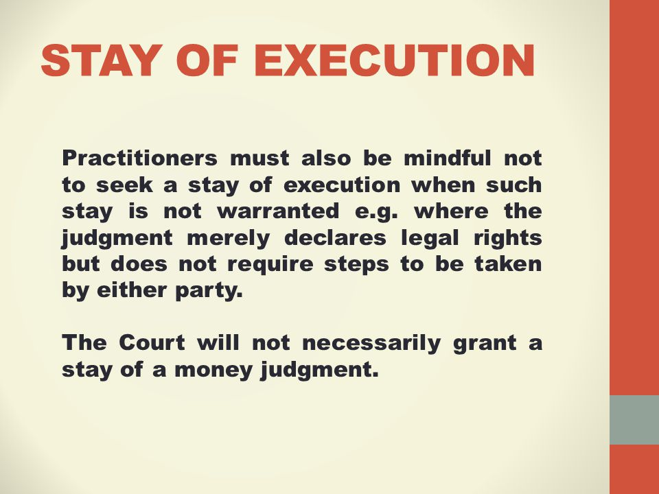 STAY OF EXECUTION Practitioners must also be mindful not to seek a stay of execution when such stay is not warranted e.g.