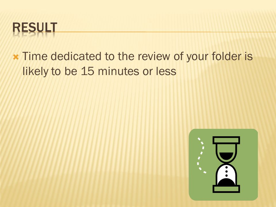  Time dedicated to the review of your folder is likely to be 15 minutes or less