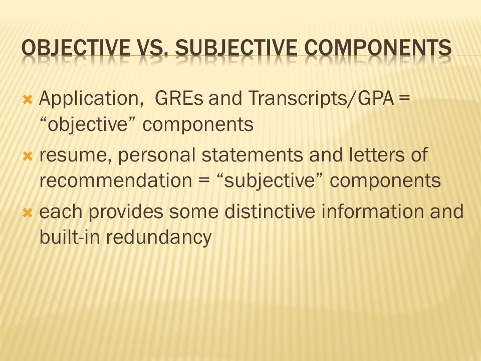  Application, GREs and Transcripts/GPA = objective components  resume, personal statements and letters of recommendation = subjective components  each provides some distinctive information and built-in redundancy
