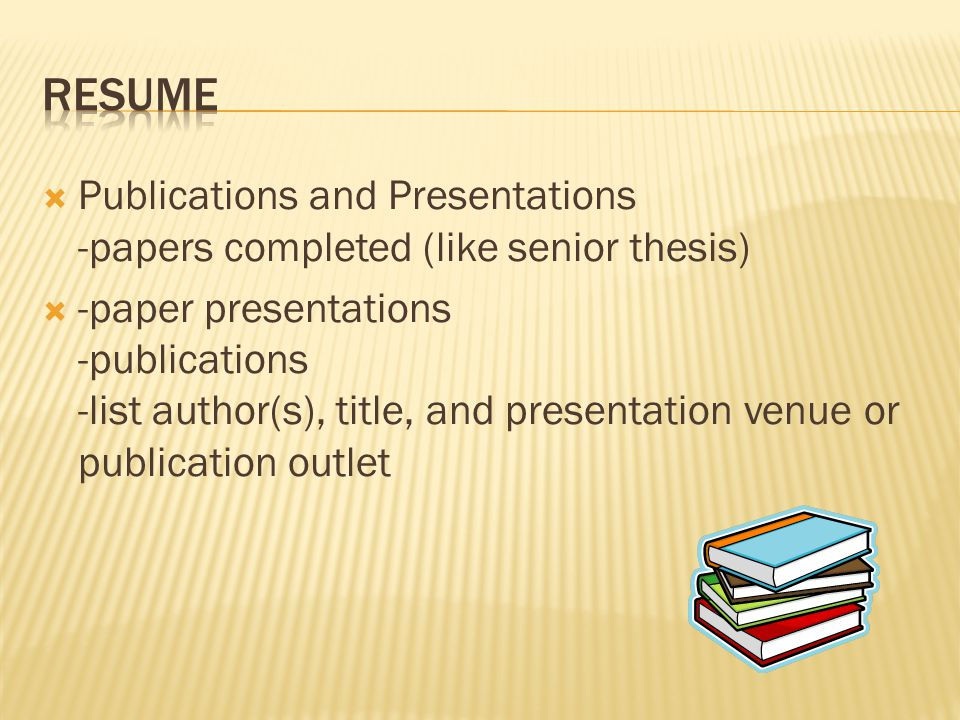 Publications and Presentations -papers completed (like senior thesis)  -paper presentations -publications -list author(s), title, and presentation venue or publication outlet