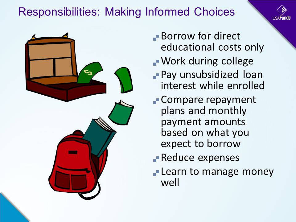 Responsibilities: Making Informed Choices  Borrow for direct educational costs only  Work during college  Pay unsubsidized loan interest while enrolled  Compare repayment plans and monthly payment amounts based on what you expect to borrow  Reduce expenses  Learn to manage money well