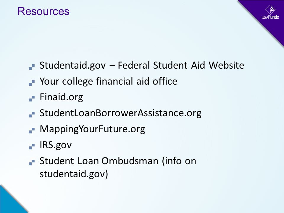 Resources  Studentaid.gov – Federal Student Aid Website  Your college financial aid office  Finaid.org  StudentLoanBorrowerAssistance.org  MappingYourFuture.org  IRS.gov  Student Loan Ombudsman (info on studentaid.gov)