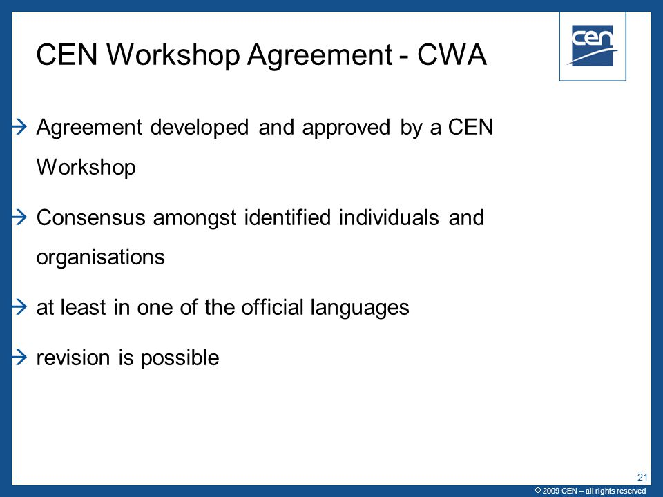  2005 CEN – all rights reserved CEN Workshop Agreement - CWA  Agreement developed and approved by a CEN Workshop  Consensus amongst identified individuals and organisations  at least in one of the official languages  revision is possible  2009 CEN – all rights reserved 21