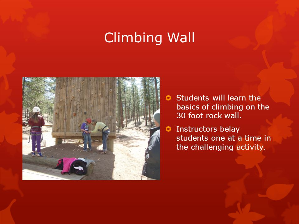 Climbing Wall  Students will learn the basics of climbing on the 30 foot rock wall.