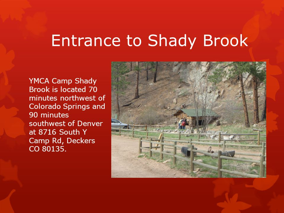 Entrance to Shady Brook YMCA Camp Shady Brook is located 70 minutes northwest of Colorado Springs and 90 minutes southwest of Denver at 8716 South Y Camp Rd, Deckers CO 80135.