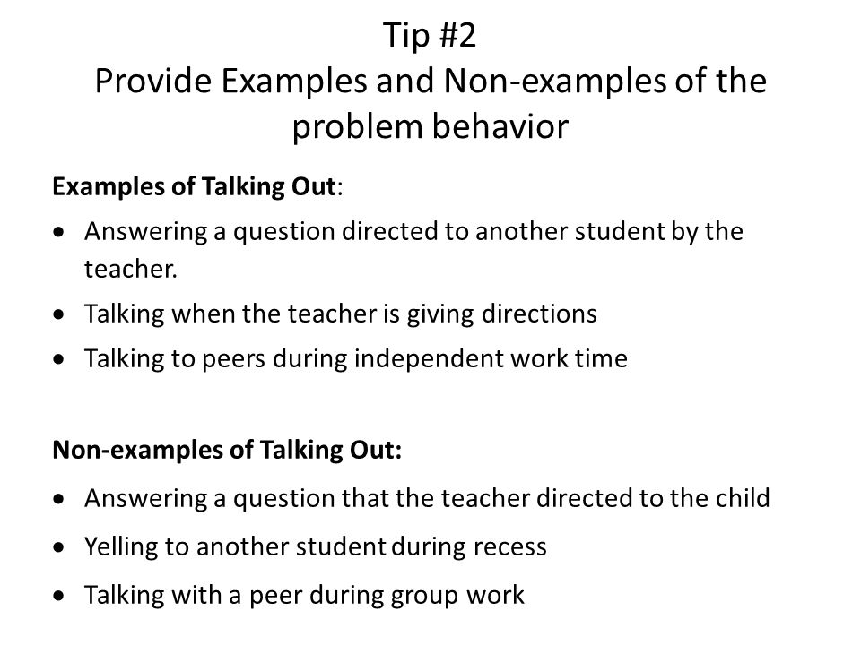 Tip #2 Provide Examples and Non-examples of the problem behavior Examples of Talking Out:  Answering a question directed to another student by the te
