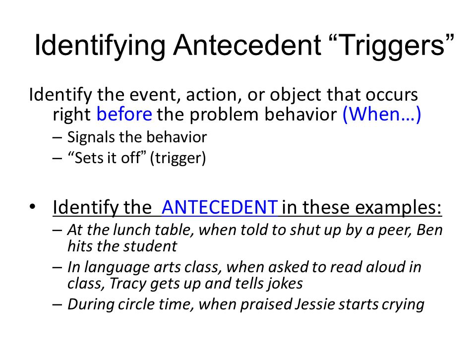 """Identifying Antecedent """"Triggers"""" Identify the event, action, or object that occurs right before the problem behavior (When…) – Signals the behavior –"""