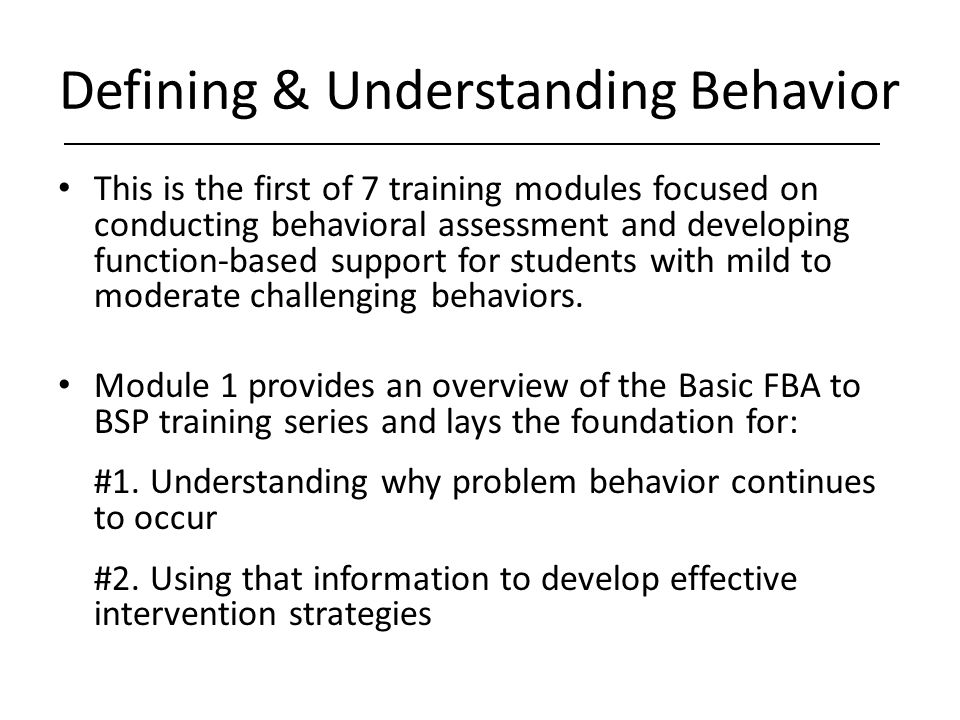 Defining & Understanding Behavior This is the first of 7 training modules focused on conducting behavioral assessment and developing function-based su