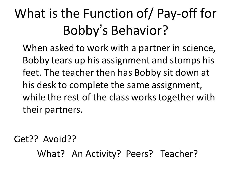 What is the Function of/ Pay-off for Bobby's Behavior? When asked to work with a partner in science, Bobby tears up his assignment and stomps his feet