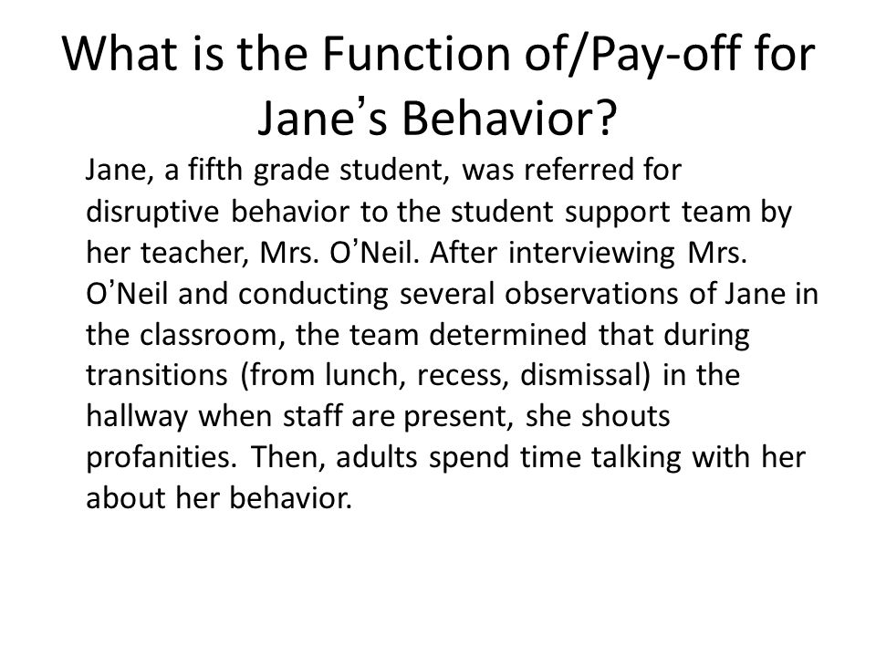 What is the Function of/Pay-off for Jane's Behavior? Jane, a fifth grade student, was referred for disruptive behavior to the student support team by