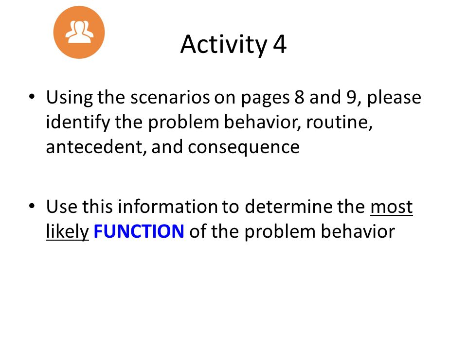 Activity 4 Using the scenarios on pages 8 and 9, please identify the problem behavior, routine, antecedent, and consequence Use this information to de