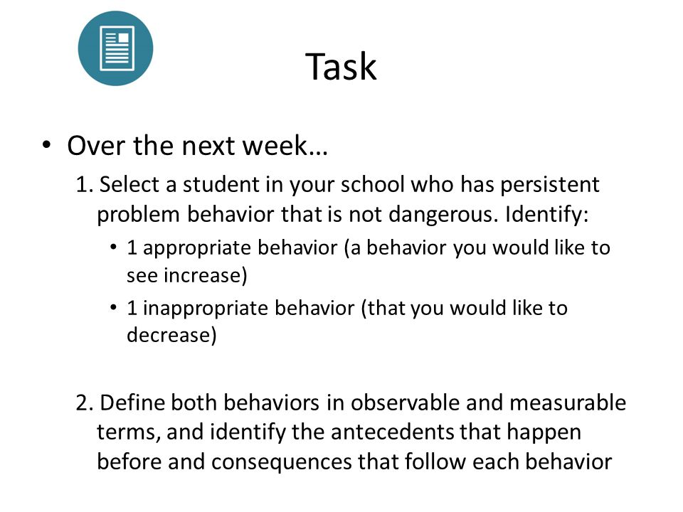 Task Over the next week… 1. Select a student in your school who has persistent problem behavior that is not dangerous. Identify: 1 appropriate behavio