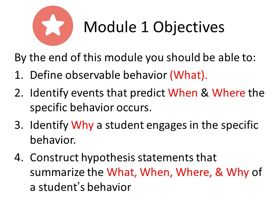 By the end of this module you should be able to: 1.Define observable behavior (What). 2.Identify events that predict When & Where the specific behavio