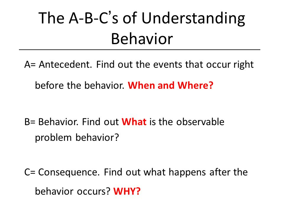 The A-B-C's of Understanding Behavior A= Antecedent. Find out the events that occur right before the behavior. When and Where? B= Behavior. Find out W