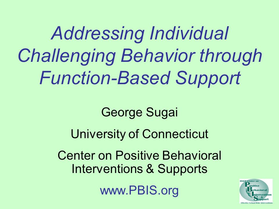 Addressing Individual Challenging Behavior through Function-Based Support George Sugai University of Connecticut Center on Positive Behavioral Interventions & Supports www.PBIS.org