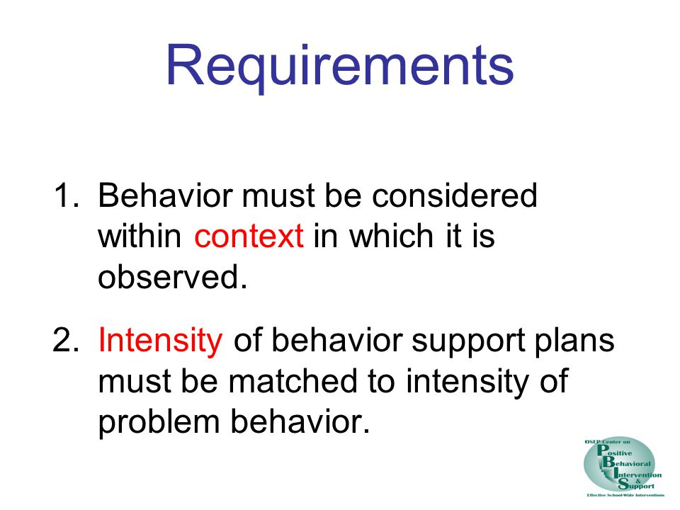 Requirements 1.Behavior must be considered within context in which it is observed.