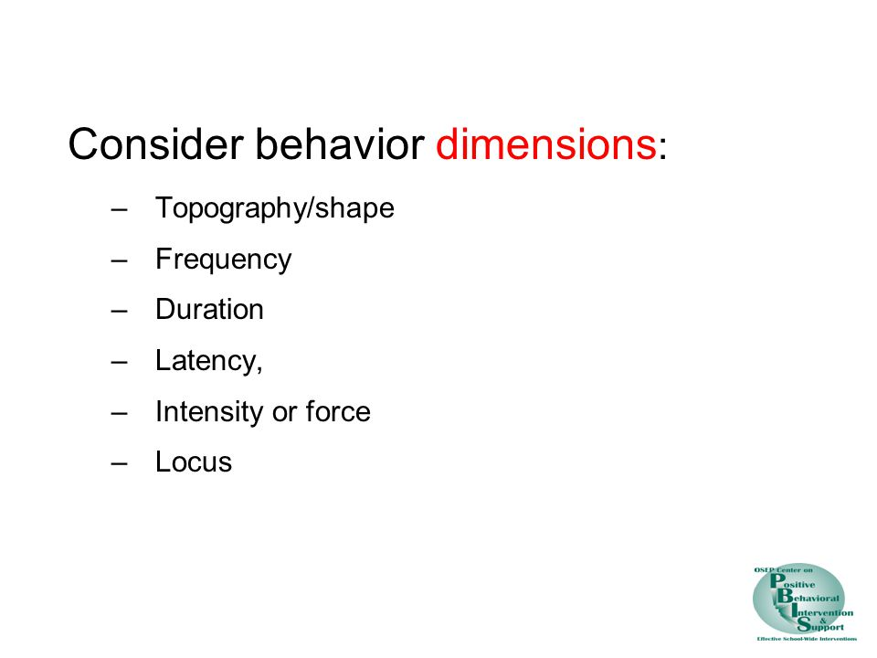 Consider behavior dimensions : –Topography/shape –Frequency –Duration –Latency, –Intensity or force –Locus