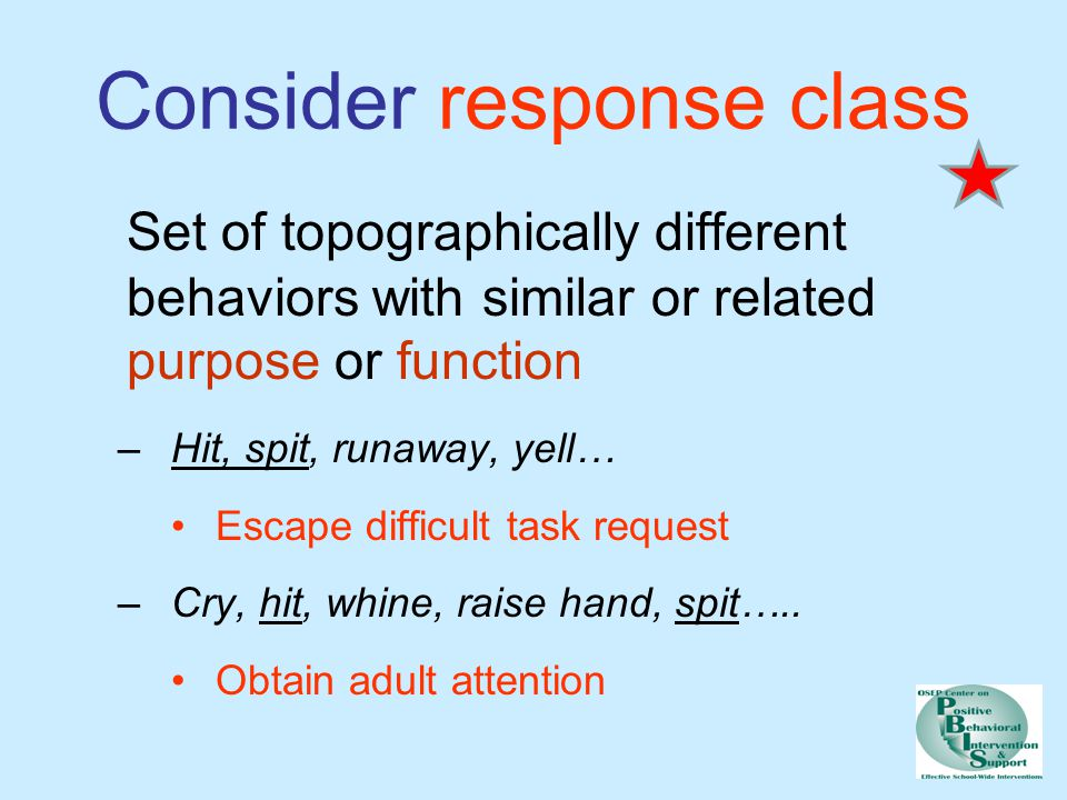 Consider response class Set of topographically different behaviors with similar or related purpose or function –Hit, spit, runaway, yell… Escape difficult task request –Cry, hit, whine, raise hand, spit…..