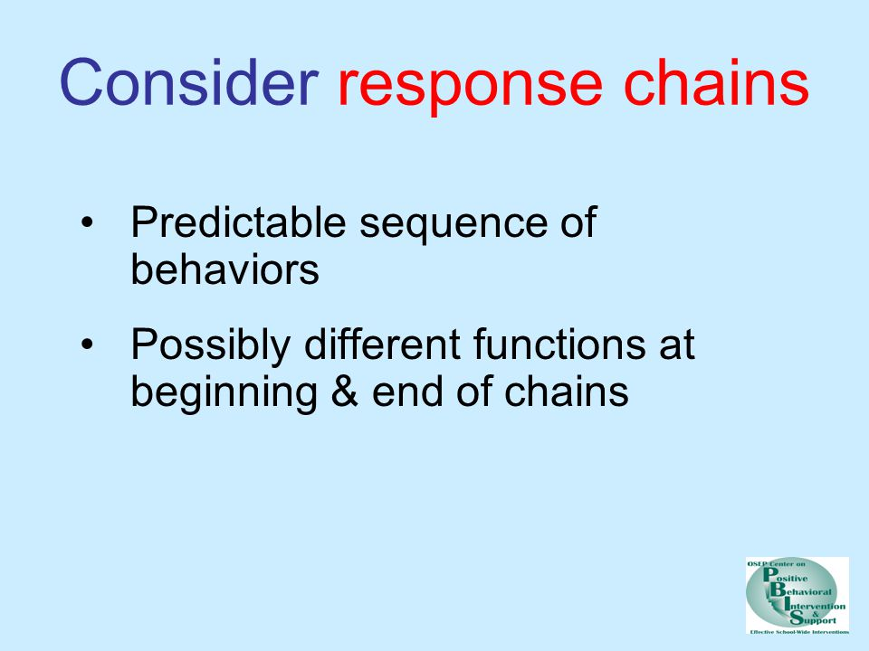 Consider response chains Predictable sequence of behaviors Possibly different functions at beginning & end of chains