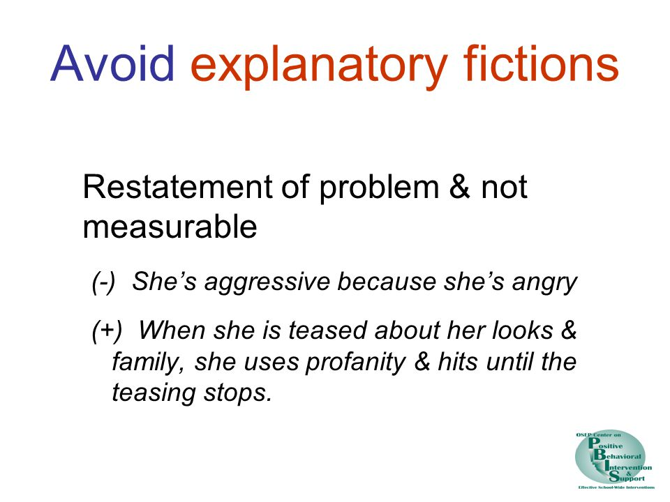 Avoid explanatory fictions Restatement of problem & not measurable (-) She's aggressive because she's angry (+) When she is teased about her looks & family, she uses profanity & hits until the teasing stops.