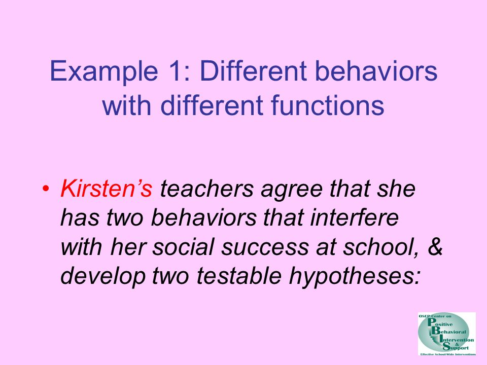 Example 1: Different behaviors with different functions Kirsten's teachers agree that she has two behaviors that interfere with her social success at school, & develop two testable hypotheses: