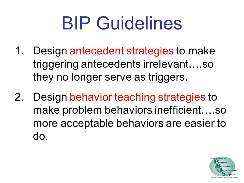 BIP Guidelines 1.Design antecedent strategies to make triggering antecedents irrelevant….so they no longer serve as triggers.