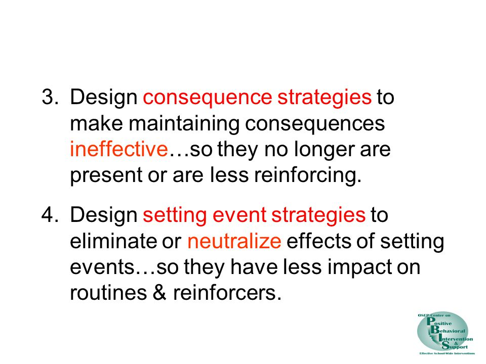 3.Design consequence strategies to make maintaining consequences ineffective…so they no longer are present or are less reinforcing.