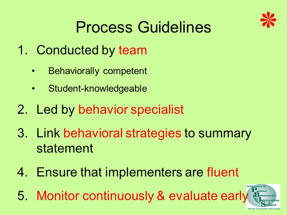 Process Guidelines 1.Conducted by team Behaviorally competent Student-knowledgeable 2.Led by behavior specialist 3.Link behavioral strategies to summary statement 4.Ensure that implementers are fluent 5.Monitor continuously & evaluate early ٭