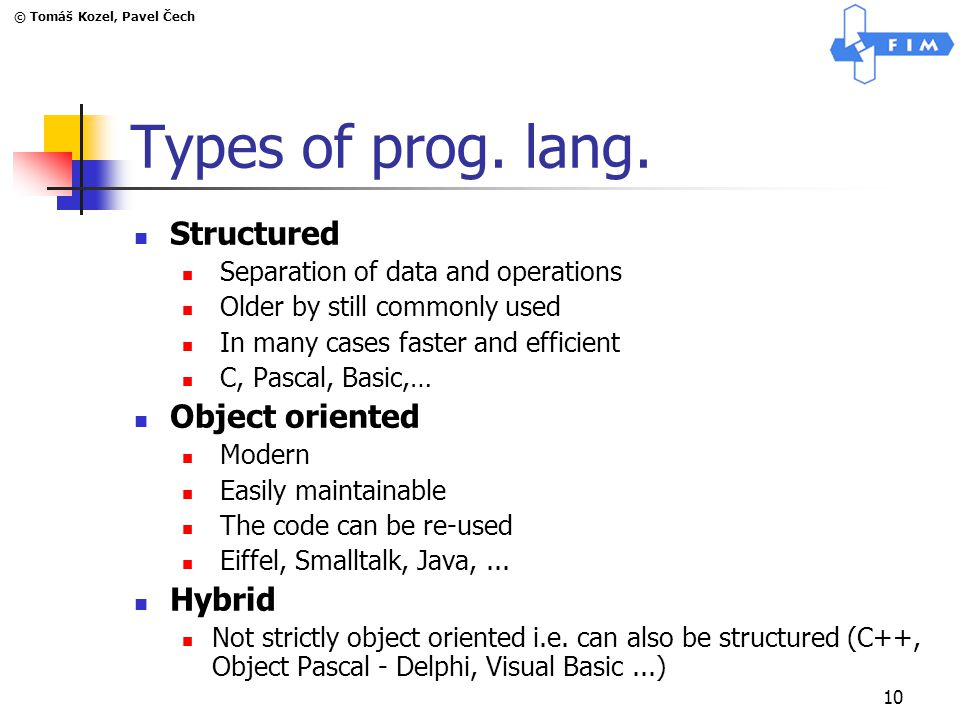 © Tomáš Kozel, Pavel Čech 10 Types of prog. lang. Structured Separation of data and operations Older by still commonly used In many cases faster and e