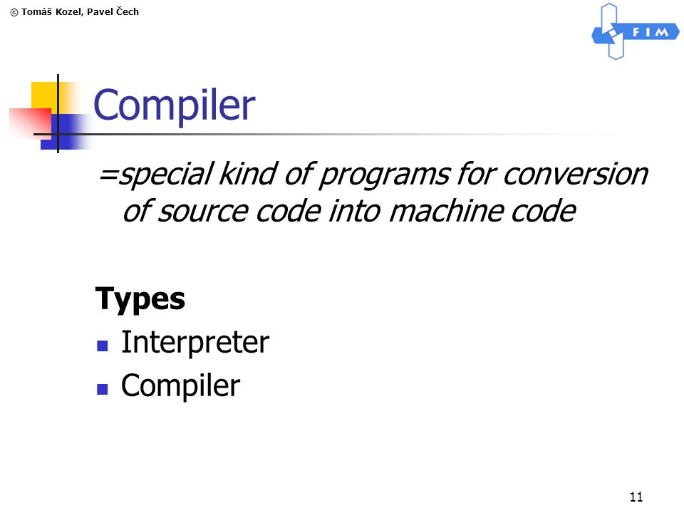 © Tomáš Kozel, Pavel Čech 11 Compiler =special kind of programs for conversion of source code into machine code Types Interpreter Compiler