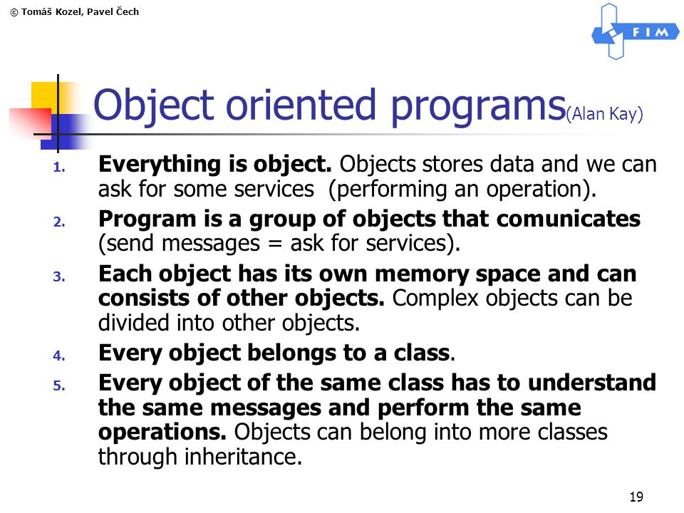 © Tomáš Kozel, Pavel Čech 19 Object oriented programs (Alan Kay) 1.