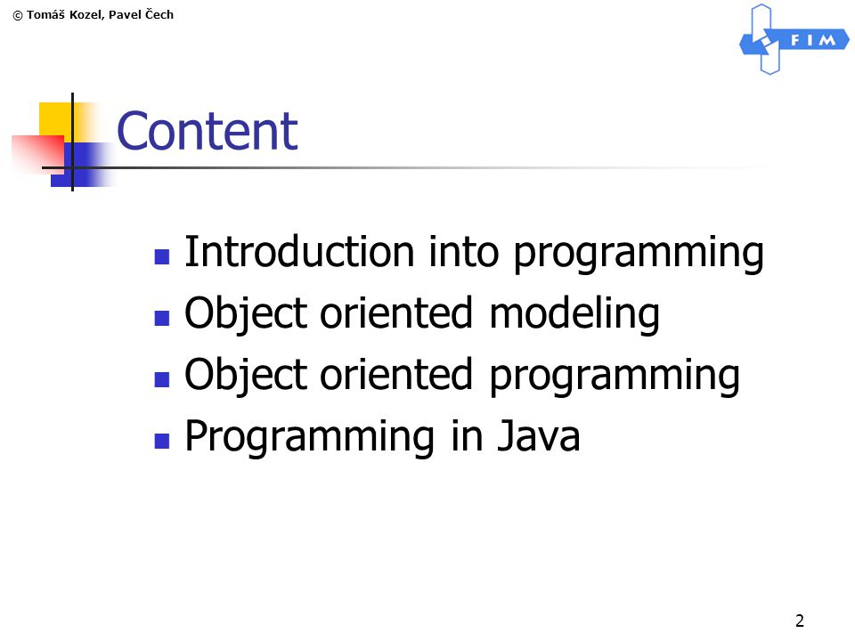 © Tomáš Kozel, Pavel Čech 2 Content Introduction into programming Object oriented modeling Object oriented programming Programming in Java