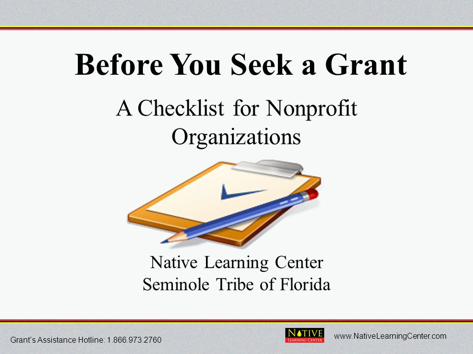 Grant's Assistance Hotline: 1.866.973.2760 www.NativeLearningCenter.com Before You Seek a Grant A Checklist for Nonprofit Organizations Native Learnin