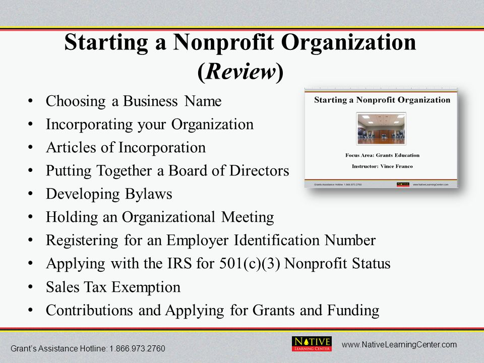 Grant's Assistance Hotline: 1.866.973.2760 www.NativeLearningCenter.com Starting a Nonprofit Organization (Review) Choosing a Business Name Incorporat