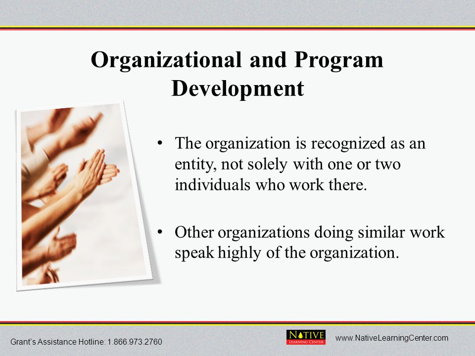 Grant's Assistance Hotline: 1.866.973.2760 www.NativeLearningCenter.com Organizational and Program Development The organization is recognized as an en