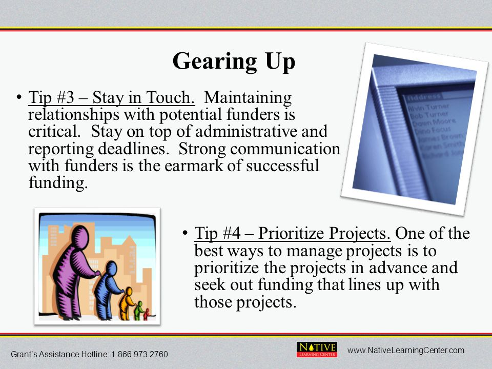 Grant's Assistance Hotline: 1.866.973.2760 www.NativeLearningCenter.com Gearing Up Tip #3 – Stay in Touch. Maintaining good relationships with potenti