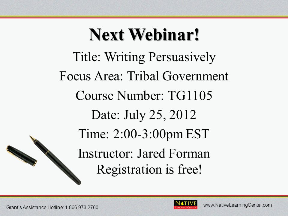 Grant's Assistance Hotline: 1.866.973.2760 www.NativeLearningCenter.com Next Webinar! Title: Writing Persuasively Focus Area: Tribal Government Course