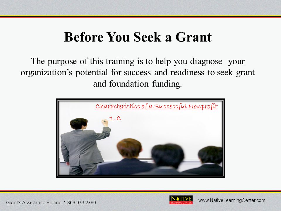 Grant's Assistance Hotline: 1.866.973.2760 www.NativeLearningCenter.com Before You Seek a Grant The purpose of this training is to help you diagnose y