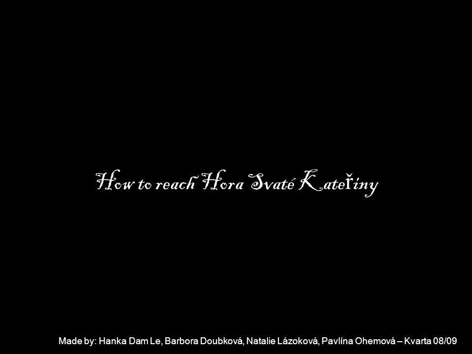 Hanka Dam Le, Barbora Doubková,Natalie Lázoková, Pavlína Ohemová How to reach Hora Svaté Kate ř iny Made by: Hanka Dam Le, Barbora Doubková, Natalie Lázoková, Pavlína Ohemová – Kvarta 08/09