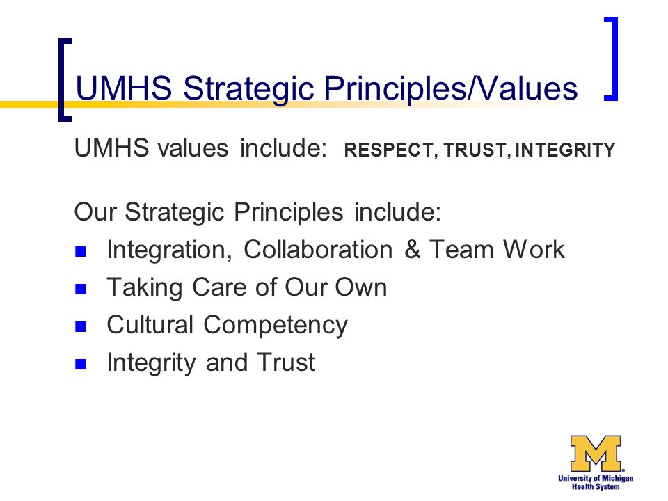 UMHS Strategic Principles/Values UMHS values include: RESPECT, TRUST, INTEGRITY Our Strategic Principles include: Integration, Collaboration & Team Work Taking Care of Our Own Cultural Competency Integrity and Trust
