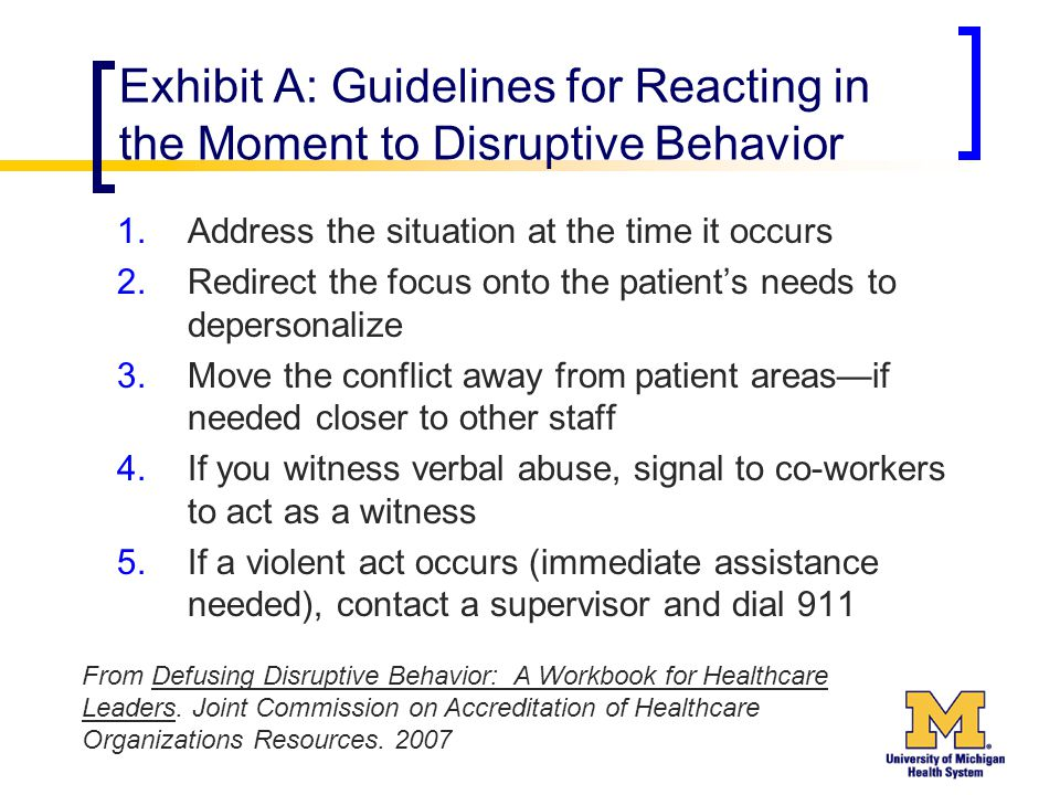 Exhibit A: Guidelines for Reacting in the Moment to Disruptive Behavior 1.Address the situation at the time it occurs 2.Redirect the focus onto the patient's needs to depersonalize 3.Move the conflict away from patient areas—if needed closer to other staff 4.If you witness verbal abuse, signal to co-workers to act as a witness 5.If a violent act occurs (immediate assistance needed), contact a supervisor and dial 911 From Defusing Disruptive Behavior: A Workbook for Healthcare Leaders.