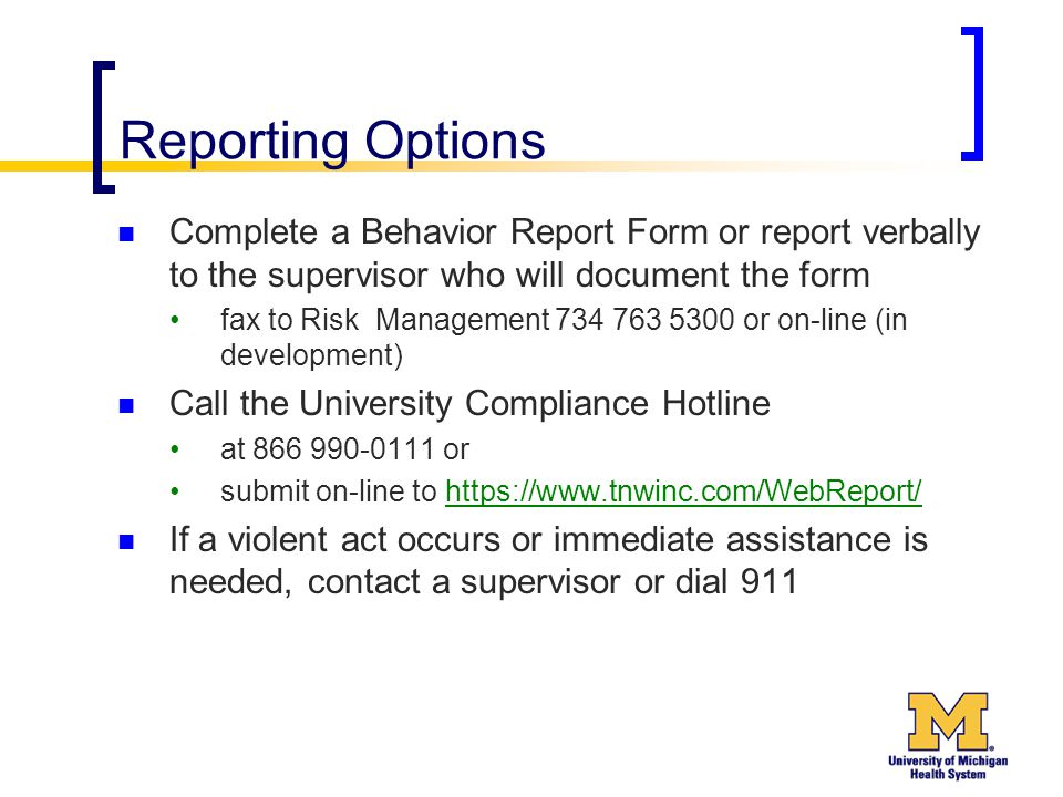 Reporting Options Complete a Behavior Report Form or report verbally to the supervisor who will document the form fax to Risk Management 734 763 5300 or on-line (in development) Call the University Compliance Hotline at 866 990-0111 or submit on-line to https://www.tnwinc.com/WebReport/https://www.tnwinc.com/WebReport/ If a violent act occurs or immediate assistance is needed, contact a supervisor or dial 911