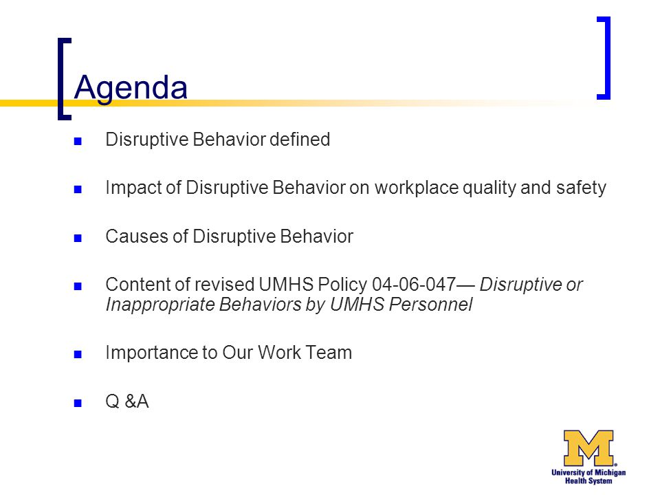 Agenda Disruptive Behavior defined Impact of Disruptive Behavior on workplace quality and safety Causes of Disruptive Behavior Content of revised UMHS Policy 04-06-047— Disruptive or Inappropriate Behaviors by UMHS Personnel Importance to Our Work Team Q &A