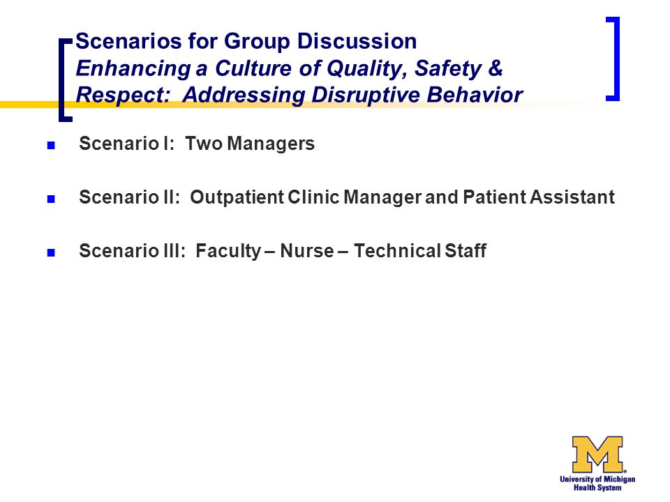 Scenarios for Group Discussion Enhancing a Culture of Quality, Safety & Respect: Addressing Disruptive Behavior Scenario I: Two Managers Scenario II: Outpatient Clinic Manager and Patient Assistant Scenario III: Faculty – Nurse – Technical Staff