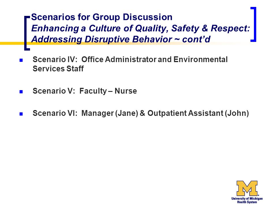 Scenarios for Group Discussion Enhancing a Culture of Quality, Safety & Respect: Addressing Disruptive Behavior ~ cont'd Scenario IV: Office Administrator and Environmental Services Staff Scenario V: Faculty – Nurse Scenario VI: Manager (Jane) & Outpatient Assistant (John)