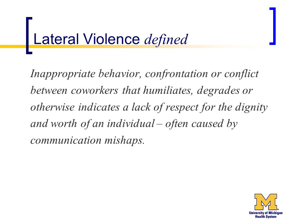 Lateral Violence defined Inappropriate behavior, confrontation or conflict between coworkers that humiliates, degrades or otherwise indicates a lack of respect for the dignity and worth of an individual – often caused by communication mishaps.