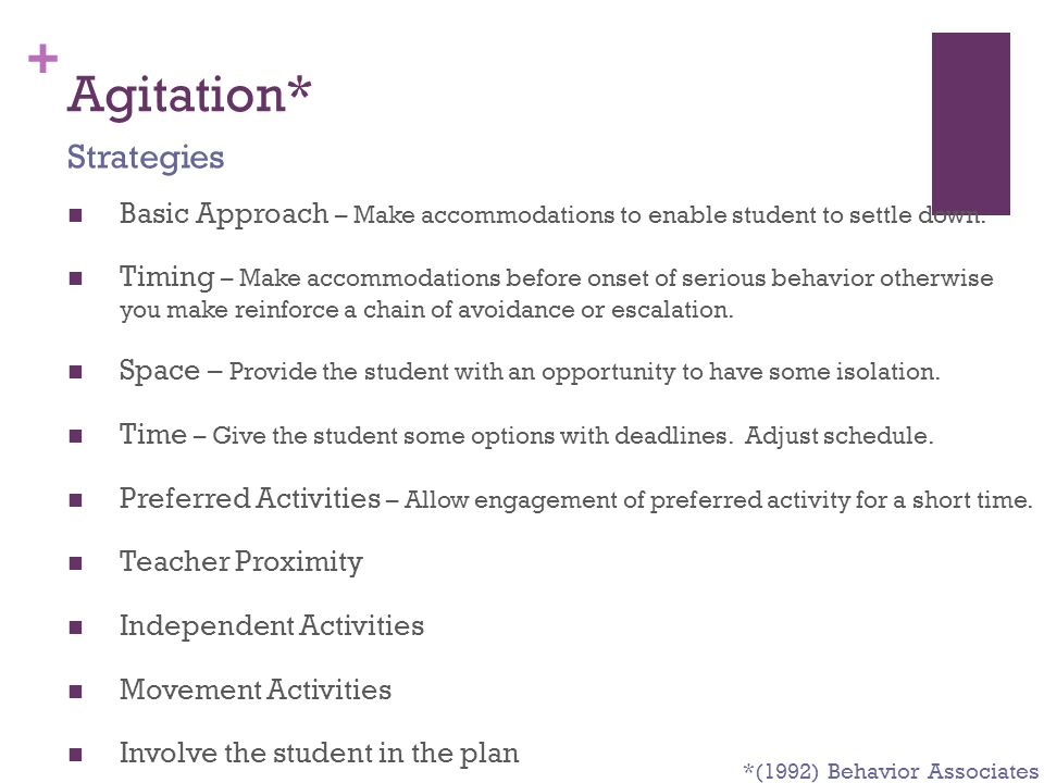 + Agitation* Basic Approach – Make accommodations to enable student to settle down. Timing – Make accommodations before onset of serious behavior othe