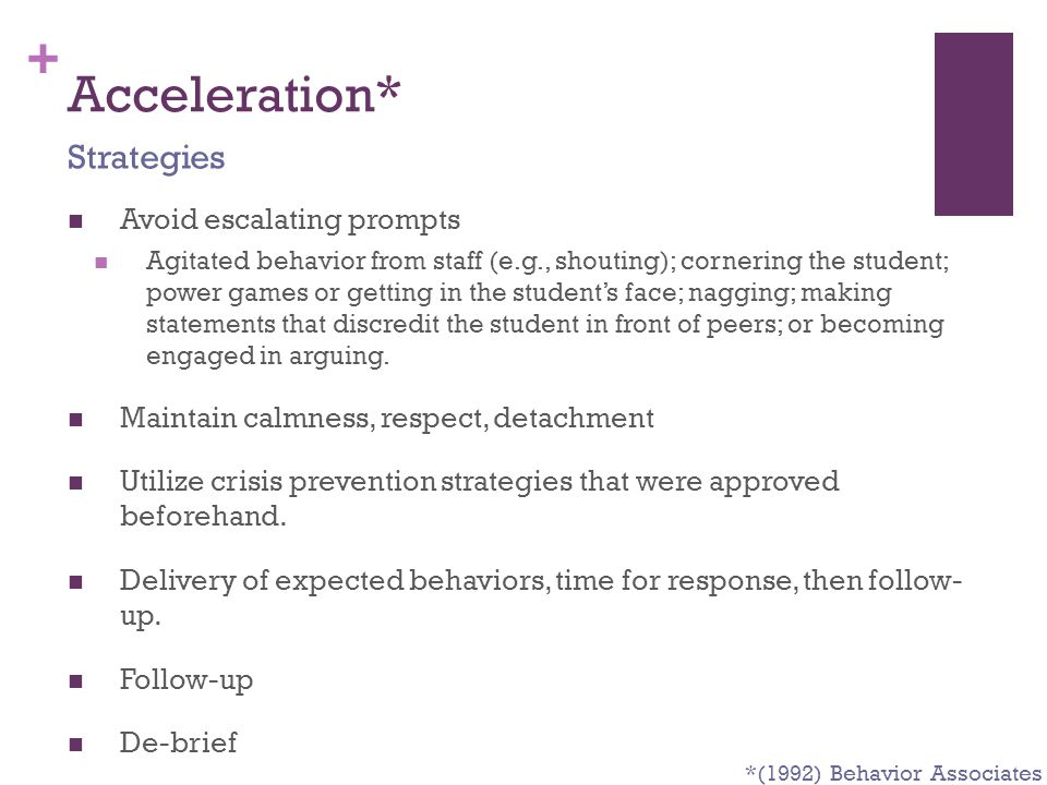+ Acceleration* Avoid escalating prompts Agitated behavior from staff (e.g., shouting); cornering the student; power games or getting in the student's